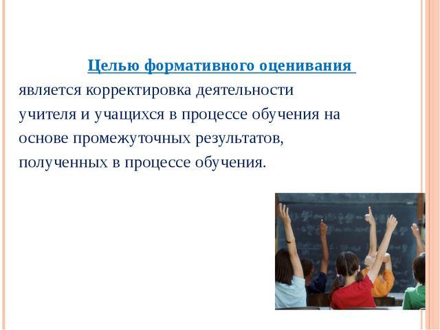 Целью формативного оценивания является корректировка деятельности учителя и у...