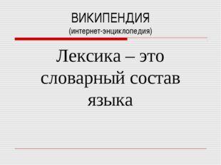 ВИКИПЕНДИЯ (интернет-энциклопедия) Лексика – это словарный состав языка