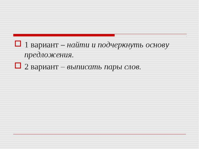 1 вариант – найти и подчеркнуть основу предложения. 2 вариант – выписать пары...