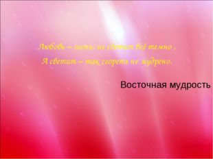 Любовь – огонь: не светит всё темно , А светит – так сгореть не мудрено. Вос