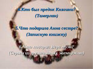 4.Кто был предок Княгини? (Тамерлан) 5.Что подарила Анна сестре? (Записную к