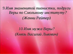 9.Имя знаменитой пианистки, подруги Веры по Смольному институту? (Женни Рейт