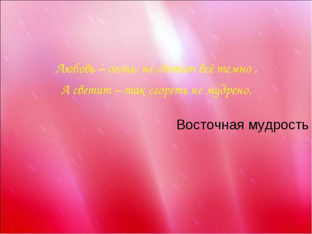 Любовь – огонь: не светит всё темно , А светит – так сгореть не мудрено. Вос...