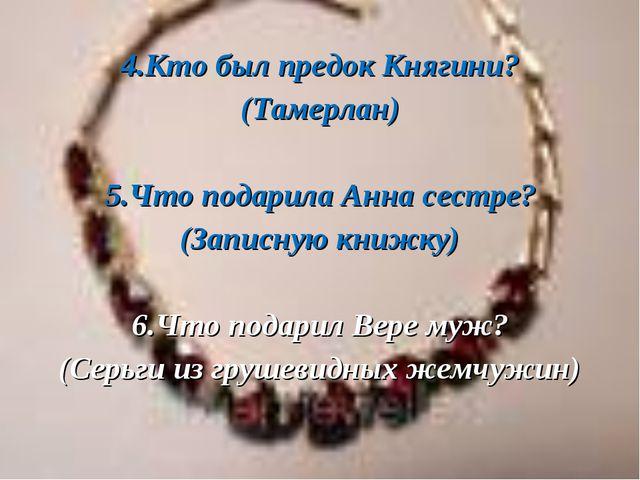 4.Кто был предок Княгини? (Тамерлан) 5.Что подарила Анна сестре? (Записную к...