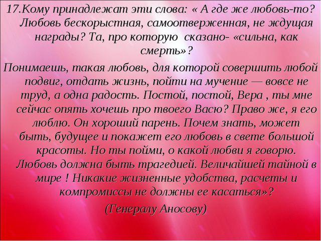 17.Кому принадлежат эти слова: « А где же любовь-то? Любовь бескорыстная, сам...