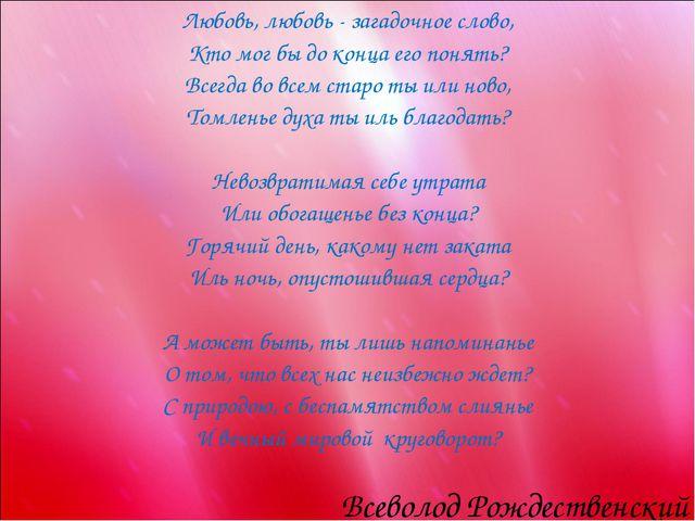 Любовь, любовь - загадочное слово, Кто мог бы до конца его понять? Всегда во...
