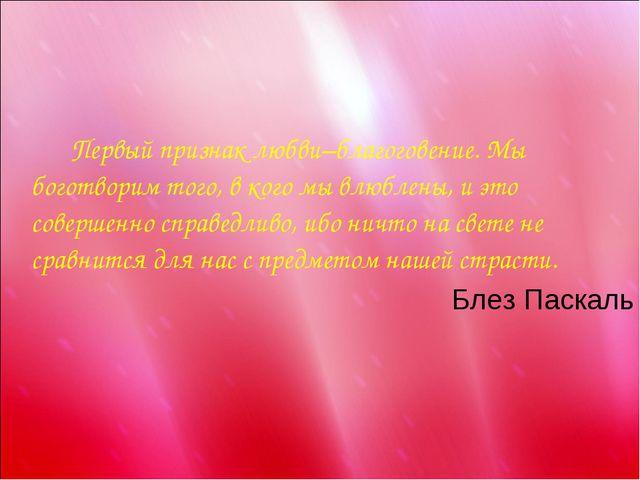 Первый признак любви–благоговение. Мы боготворим того, в кого мы влюблены,...