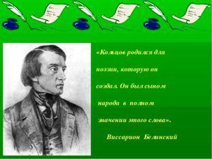 «Кольцов родился для поэзии, которую он создал. Он был сыном народа в полном