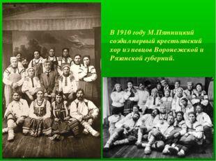 В 1910 году М.Пятницкий создал первый крестьянский хор из певцов Воронежской