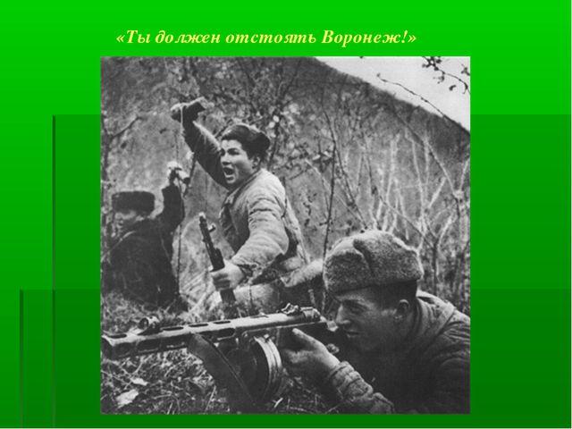 «Ты должен отстоять Воронеж!»
