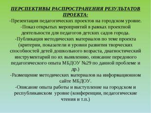 ПЕРСПЕКТИВЫ РАСПРОСТРАНЕНИЯ РЕЗУЛЬТАТОВ ПРОЕКТА: -Презентация педагогических