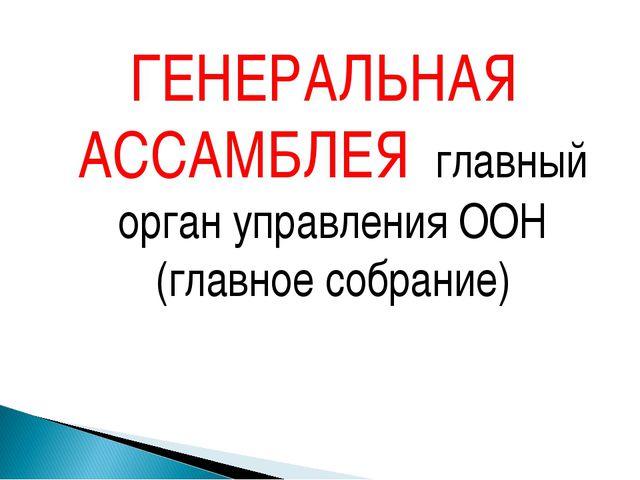 ГЕНЕРАЛЬНАЯ АССАМБЛЕЯ главный орган управления ООН (главное собрание)