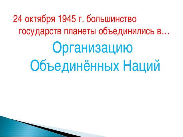 24 октября 1945 г. большинство государств планеты объединились в… Организацию...