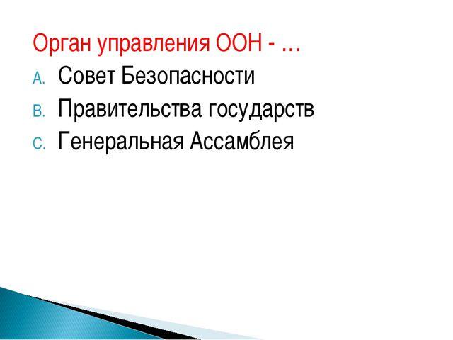 Орган управления ООН - … Совет Безопасности Правительства государств Генераль...