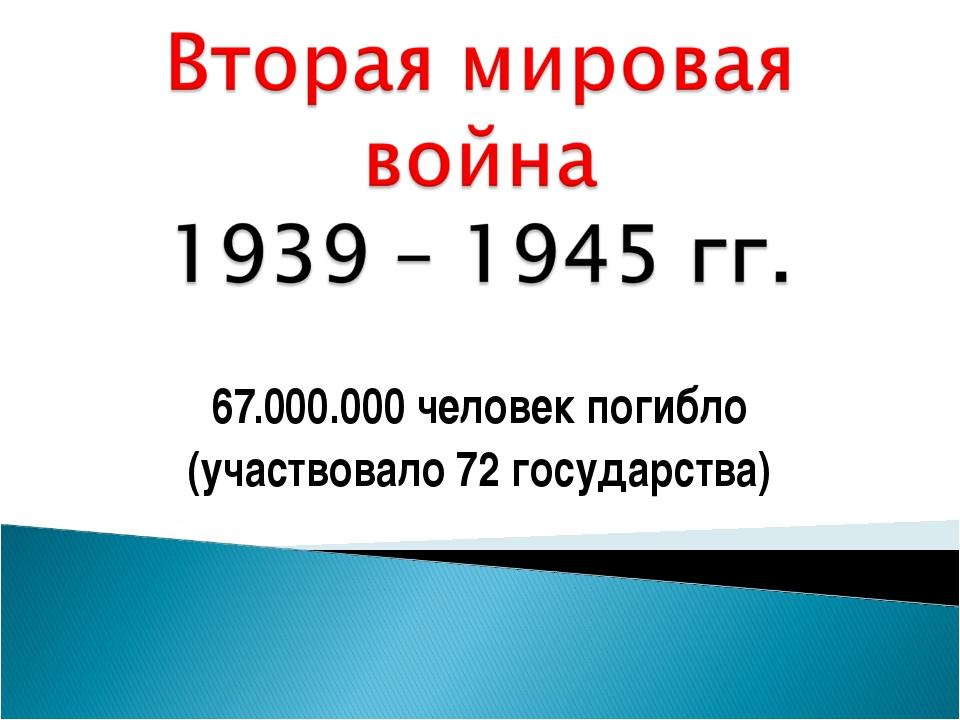 67.000.000 человек погибло (участвовало 72 государства)