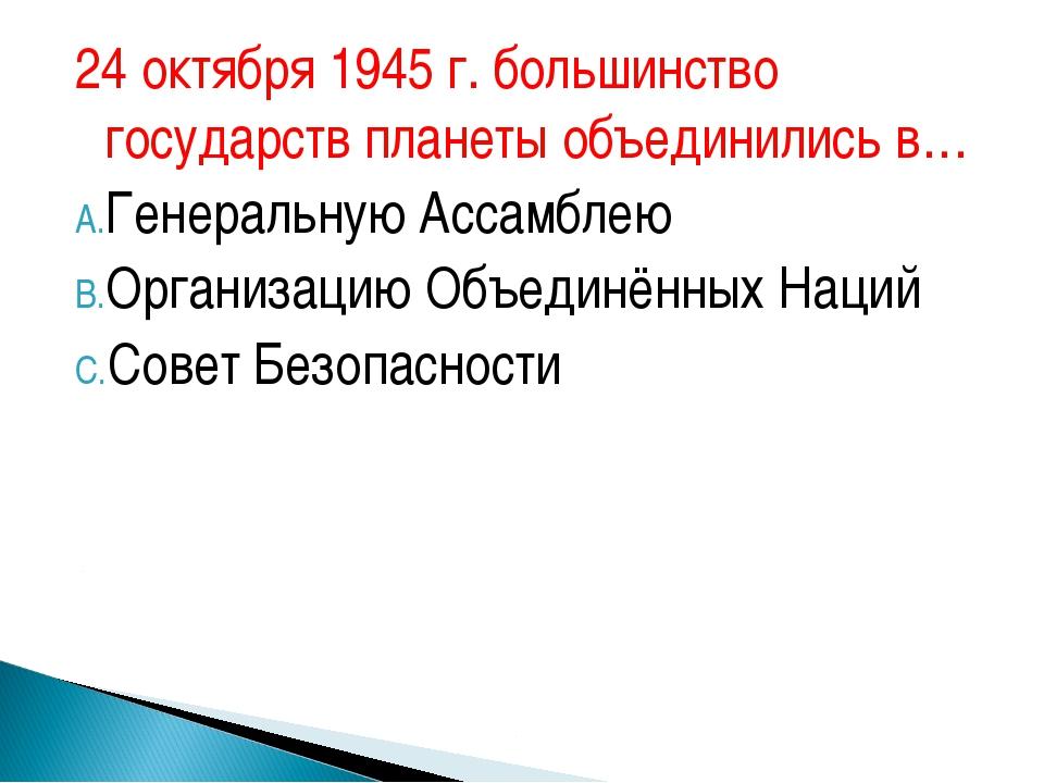 24 октября 1945 г. большинство государств планеты объединились в… Генеральную...