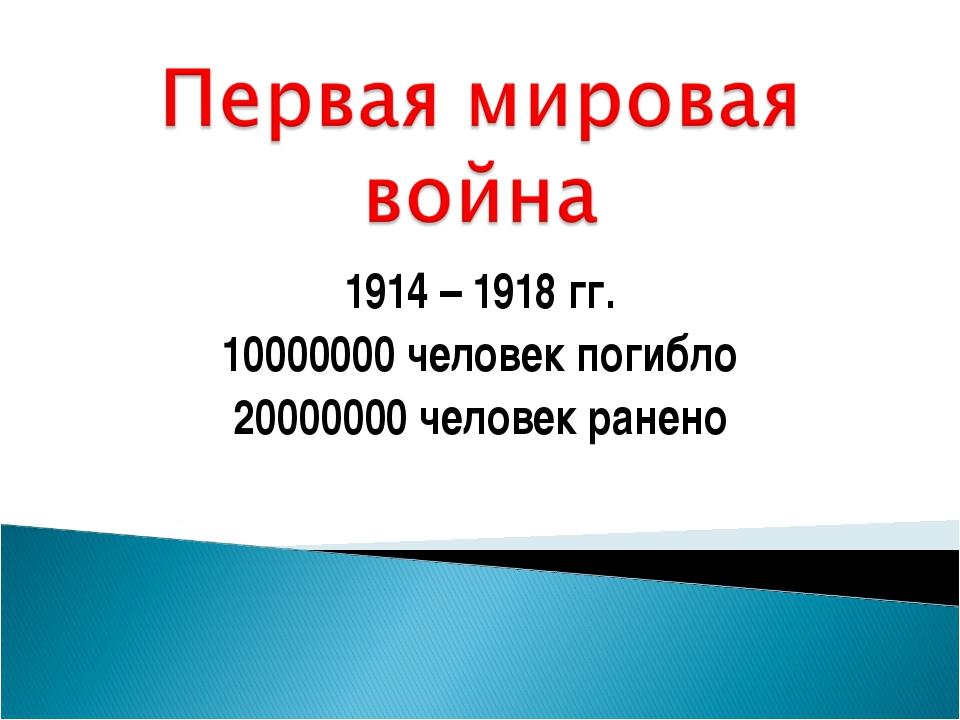 1914 – 1918 гг. 10000000 человек погибло 20000000 человек ранено