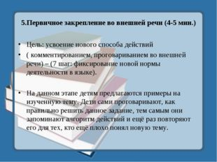 5.Первичное закрепление во внешней речи (4-5 мин.) Цель: усвоение нового спос