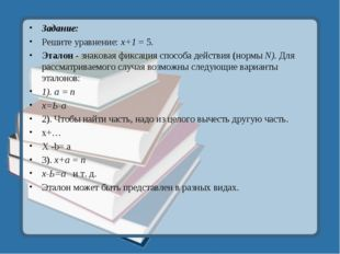 Задание: Решите уравнение: х+1 = 5. Эталон - знаковая фиксация способа действ
