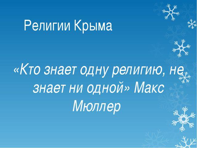 Религии Крыма «Кто знает одну религию, не знает ни одной» Макс Мюллер