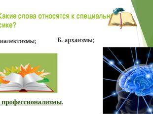 14. Какие слова относятся к специальной лексике? А. диалектизмы; Б. архаизмы;