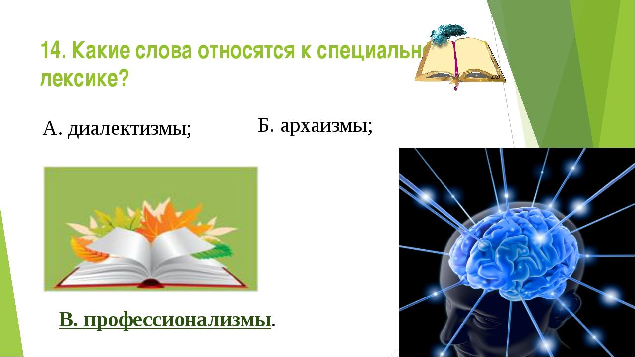 14. Какие слова относятся к специальной лексике? А. диалектизмы; Б. архаизмы;...