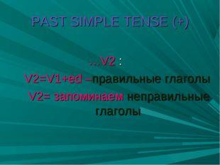 PAST SIMPLE TENSE (+) …V2 : V2=V1+ed –правильные глаголы V2= запоминаем непра