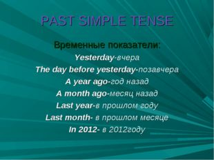 PAST SIMPLE TENSE Временные показатели: Yesterday-вчера The day before yester