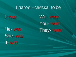 Глагол –связка to be I- was He- was She- was It- was We- were You- were They-