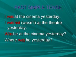 PAST SIMPLE TENSE I was at the cinema yesterday. I was not (wasn't) at the th