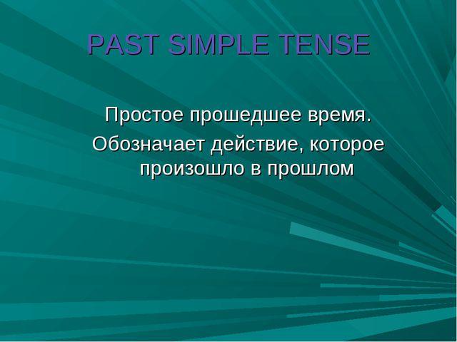 PAST SIMPLE TENSE Простое прошедшее время. Обозначает действие, которое произ...