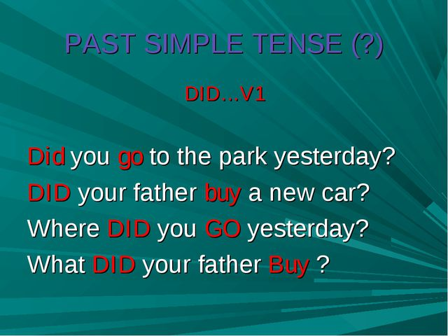 PAST SIMPLE TENSE (?) DID…V1 Did you go to the park yesterday? DID your fathe...