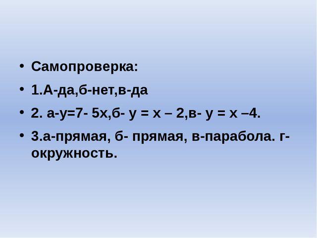 Самопроверка: 1.А-да,б-нет,в-да 2. а-y=7- 5x,б- y = x – 2,в- y = x –4. 3.а-п...