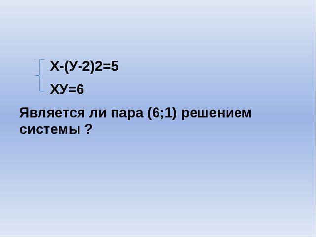 Х-(У-2)2=5 XУ=6 Является ли пара (6;1) решением системы ?