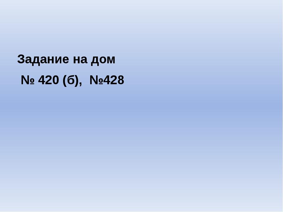 Задание на дом № 420 (б), №428