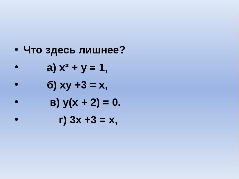 Что здесь лишнее? а) x² + y = 1, б) xy +3 = x, в) y(x + 2) = 0. г) 3x +3 =...