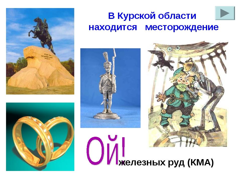 В Курской области находится месторождение железных руд (КМА)