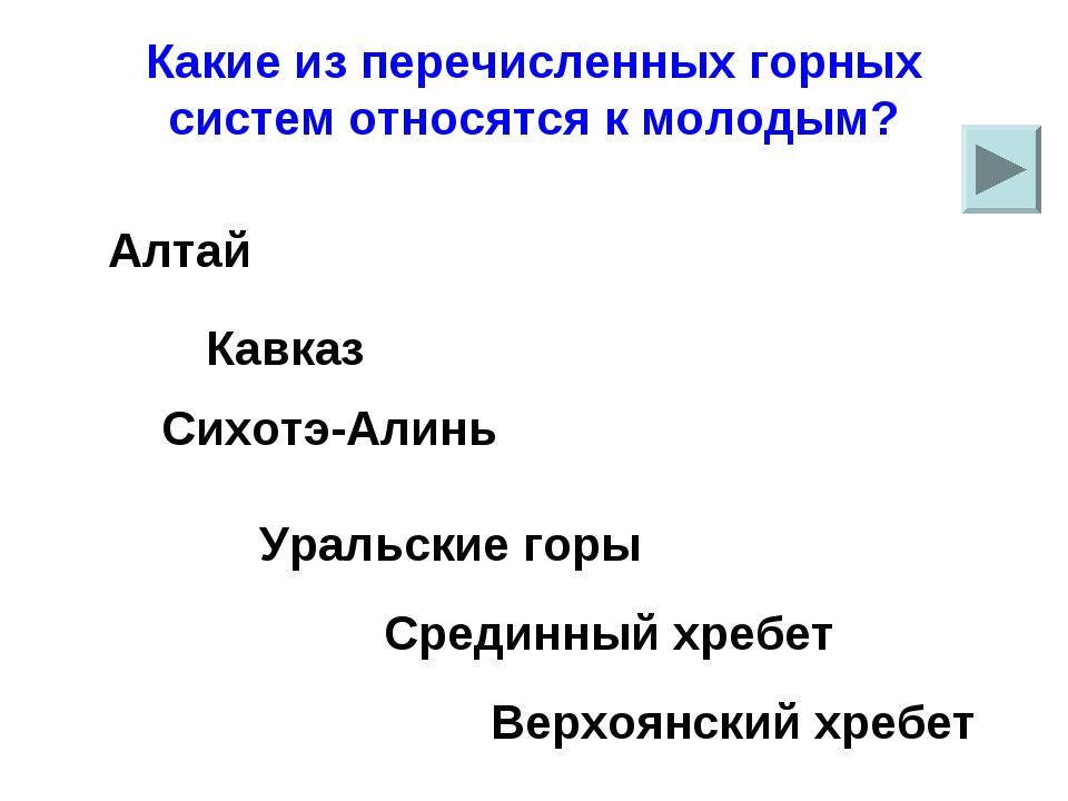 Какие из перечисленных горных систем относятся к молодым? Сихотэ-Алинь Уральс...