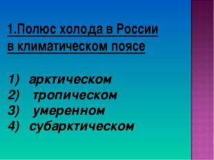 1.Полюс холода в России в климатическом поясе арктическом тропическом умеренн