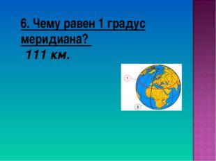 6. Чему равен 1 градус меридиана? 111 км.