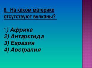 8. На каком материке отсутствуют вулканы? 1) Африка 2) Антарктида 3) Евразия