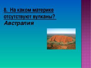 8. На каком материке отсутствуют вулканы? Австралия