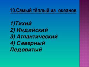 10.Самый тёплый из океанов Тихий 2) Индийский 3) Атлантический 4) Северный Ле