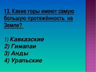13. Какие горы имеют самую большую протяжённость на Земле? 1) Кавказские 2) Г