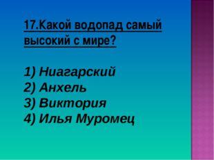 17.Какой водопад самый высокий с мире? Ниагарский Анхель 3) Виктория 4) Илья