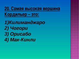 20. Самая высокая вершина Кордильер – это: Килиманджаро 2) Чогори 3) Орисабо