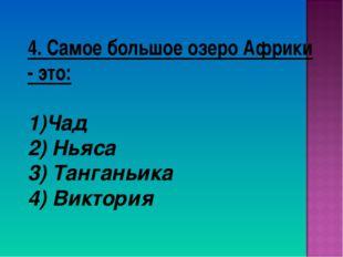 4. Самое большое озеро Африки - это: Чад 2) Ньяса 3) Танганьика 4) Виктория