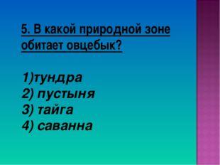 5. В какой природной зоне обитает овцебык? тундра 2) пустыня 3) тайга 4) сава