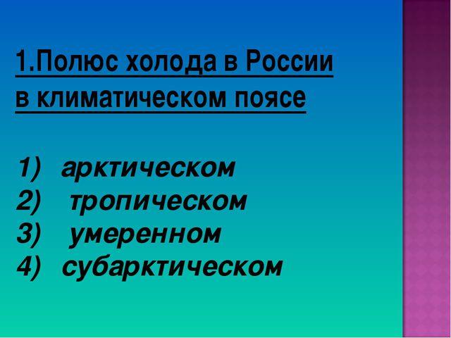 1.Полюс холода в России в климатическом поясе арктическом тропическом умеренн...