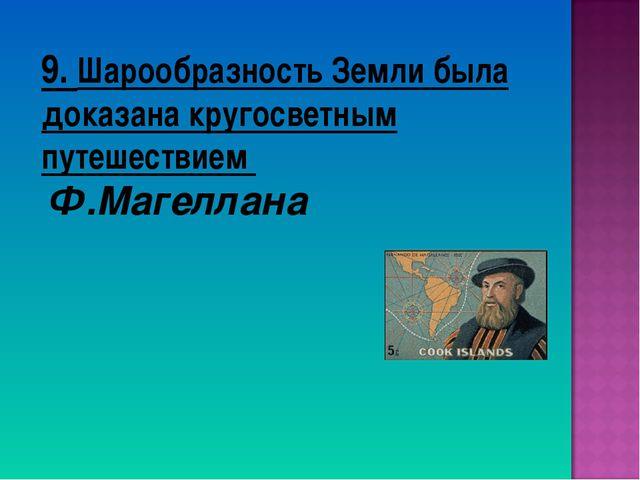 9. Шарообразность Земли была доказана кругосветным путешествием Ф.Магеллана